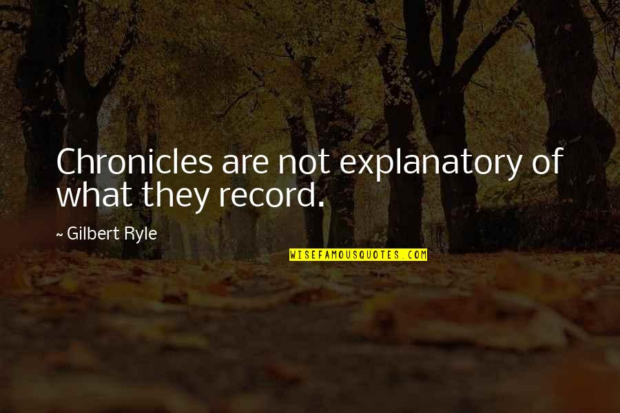 Chronicles Quotes By Gilbert Ryle: Chronicles are not explanatory of what they record.