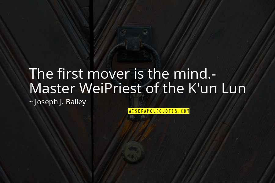Chronicles Quotes By Joseph J. Bailey: The first mover is the mind.- Master WeiPriest
