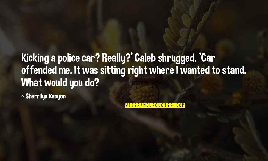Chronicles Quotes By Sherrilyn Kenyon: Kicking a police car? Really?' Caleb shrugged. 'Car