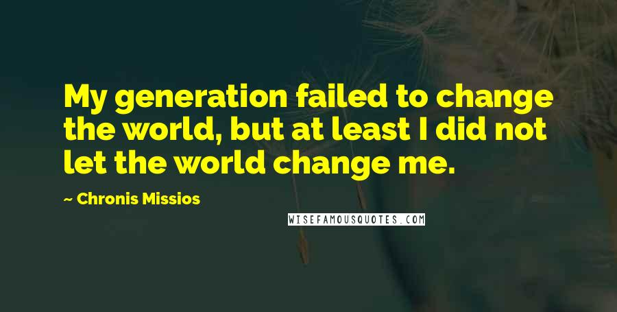 Chronis Missios quotes: My generation failed to change the world, but at least I did not let the world change me.