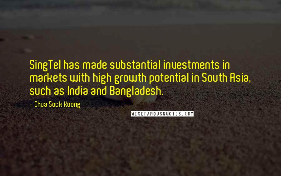 Chua Sock Koong quotes: SingTel has made substantial investments in markets with high growth potential in South Asia, such as India and Bangladesh.