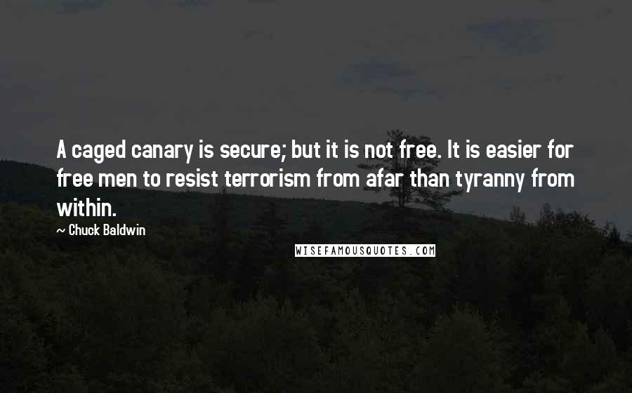 Chuck Baldwin quotes: A caged canary is secure; but it is not free. It is easier for free men to resist terrorism from afar than tyranny from within.