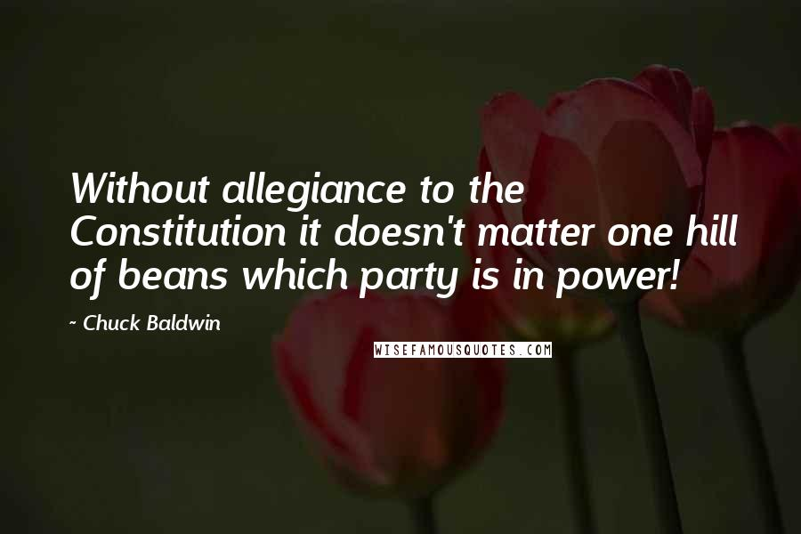 Chuck Baldwin quotes: Without allegiance to the Constitution it doesn't matter one hill of beans which party is in power!