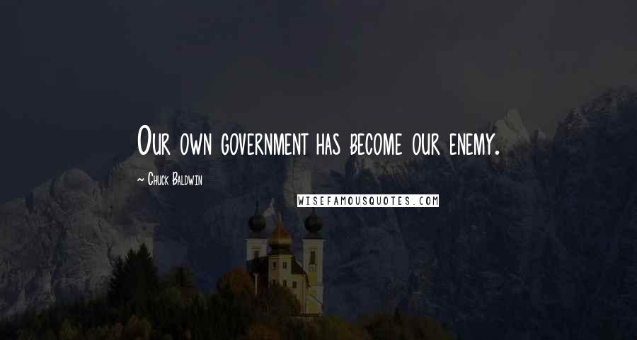 Chuck Baldwin quotes: Our own government has become our enemy.