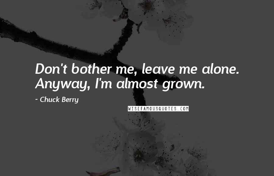 Chuck Berry quotes: Don't bother me, leave me alone. Anyway, I'm almost grown.