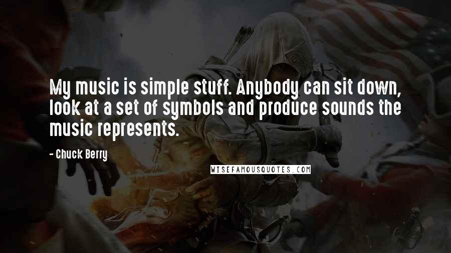 Chuck Berry quotes: My music is simple stuff. Anybody can sit down, look at a set of symbols and produce sounds the music represents.