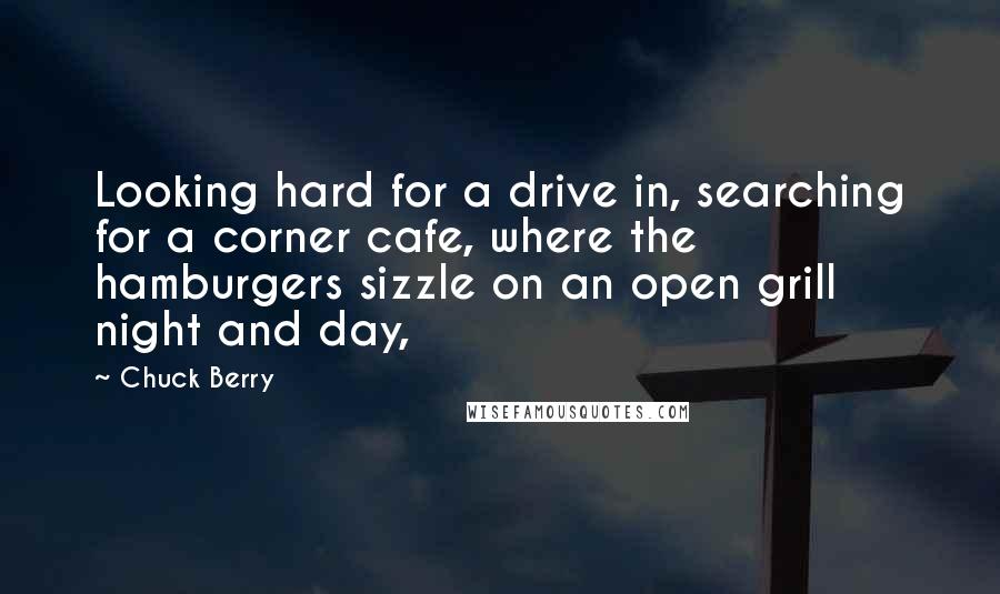 Chuck Berry quotes: Looking hard for a drive in, searching for a corner cafe, where the hamburgers sizzle on an open grill night and day,