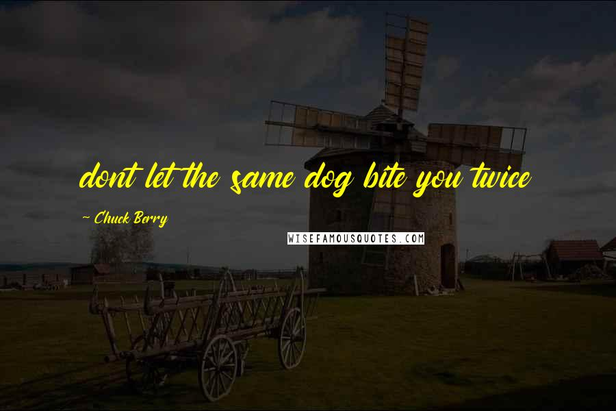 Chuck Berry quotes: dont let the same dog bite you twice