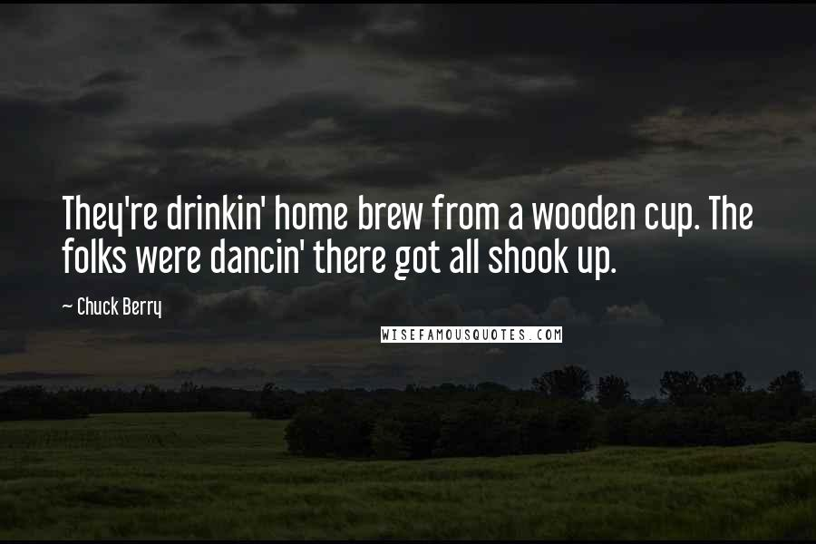 Chuck Berry quotes: They're drinkin' home brew from a wooden cup. The folks were dancin' there got all shook up.