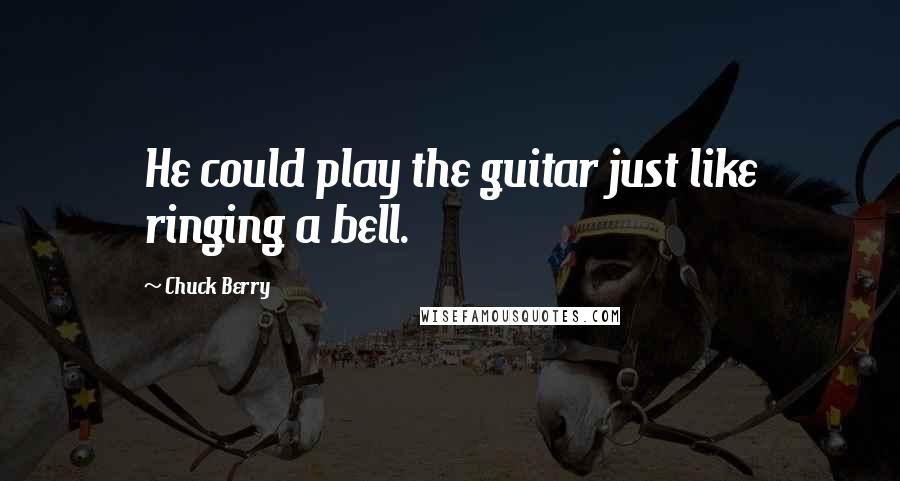 Chuck Berry quotes: He could play the guitar just like ringing a bell.