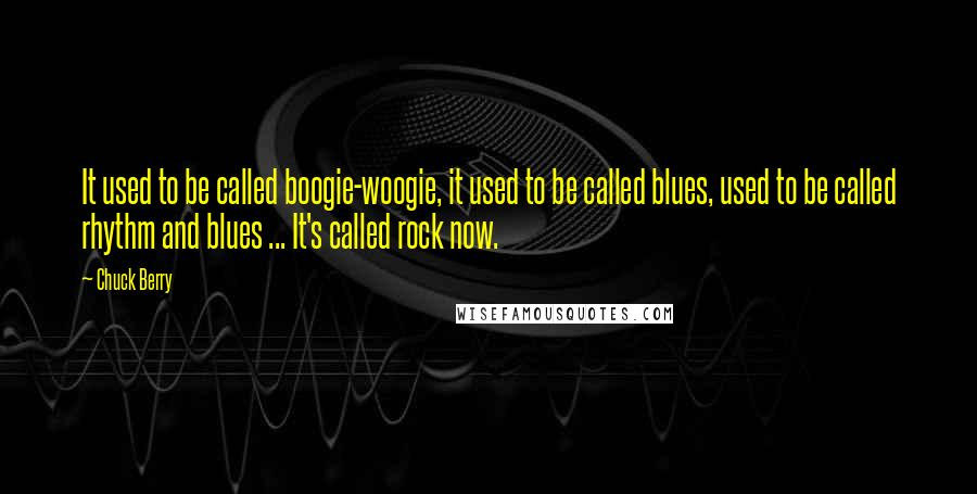 Chuck Berry quotes: It used to be called boogie-woogie, it used to be called blues, used to be called rhythm and blues ... It's called rock now.