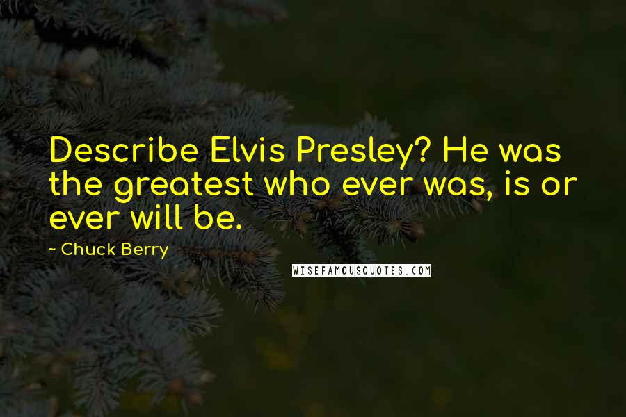 Chuck Berry quotes: Describe Elvis Presley? He was the greatest who ever was, is or ever will be.