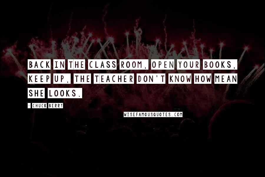 Chuck Berry quotes: Back in the class room, open your books, keep up, the teacher don't know how mean she looks.