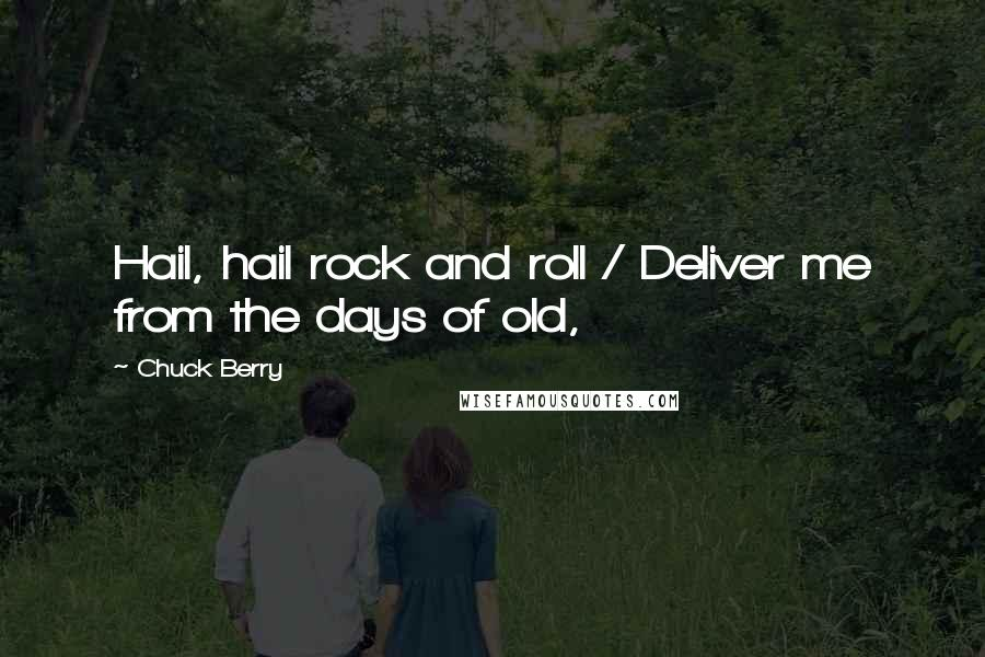 Chuck Berry quotes: Hail, hail rock and roll / Deliver me from the days of old,