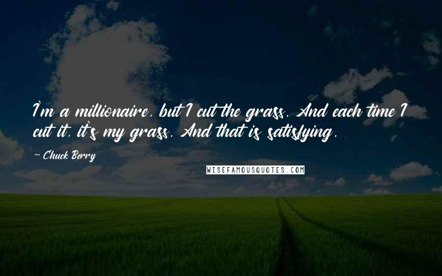 Chuck Berry quotes: I'm a millionaire, but I cut the grass. And each time I cut it, it's my grass. And that is satisfying.