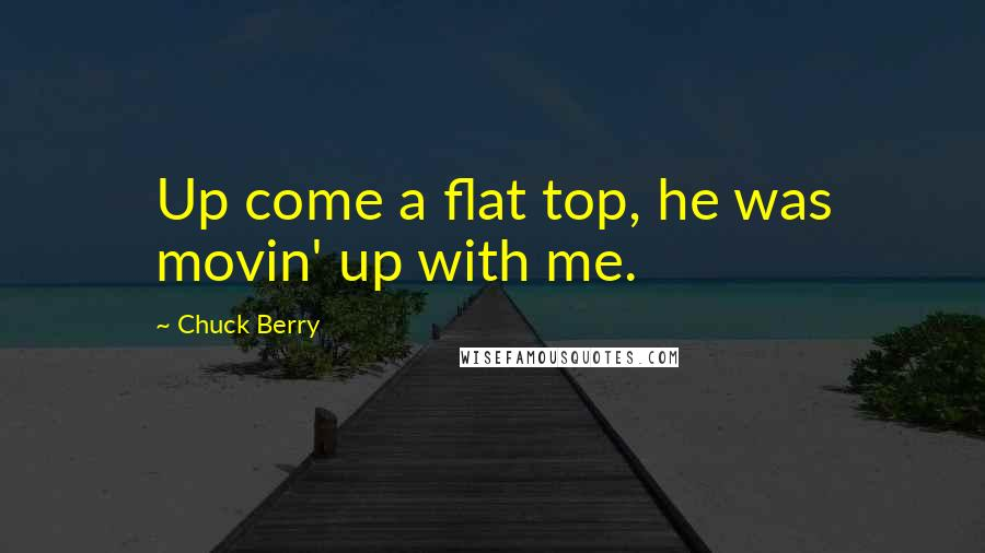 Chuck Berry quotes: Up come a flat top, he was movin' up with me.