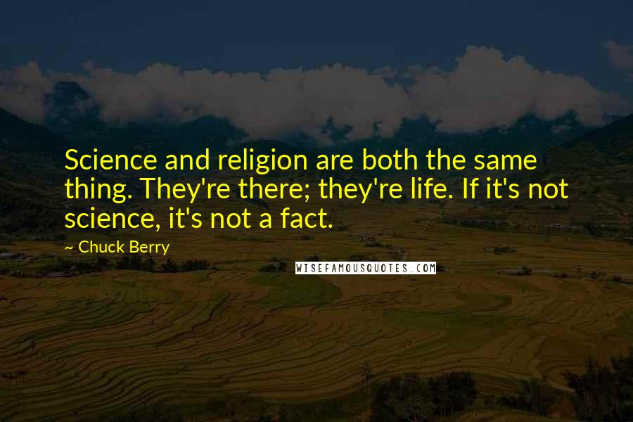 Chuck Berry quotes: Science and religion are both the same thing. They're there; they're life. If it's not science, it's not a fact.