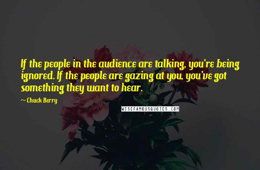 Chuck Berry quotes: If the people in the audience are talking, you're being ignored. If the people are gazing at you, you've got something they want to hear.