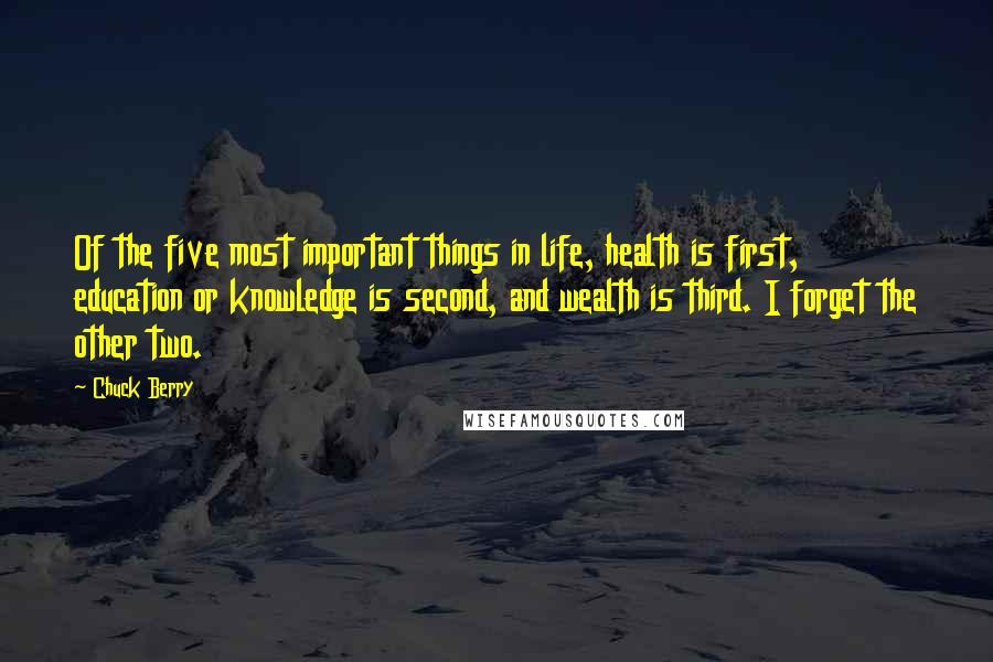 Chuck Berry quotes: Of the five most important things in life, health is first, education or knowledge is second, and wealth is third. I forget the other two.