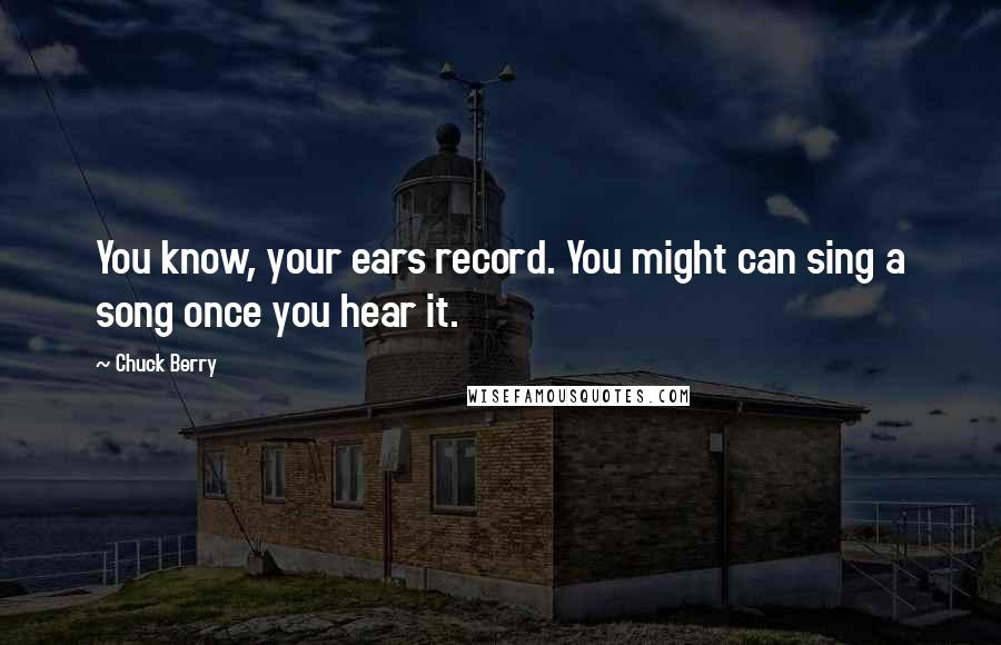 Chuck Berry quotes: You know, your ears record. You might can sing a song once you hear it.