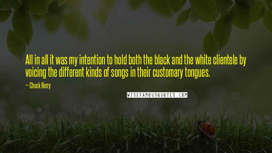 Chuck Berry quotes: All in all it was my intention to hold both the black and the white clientele by voicing the different kinds of songs in their customary tongues.