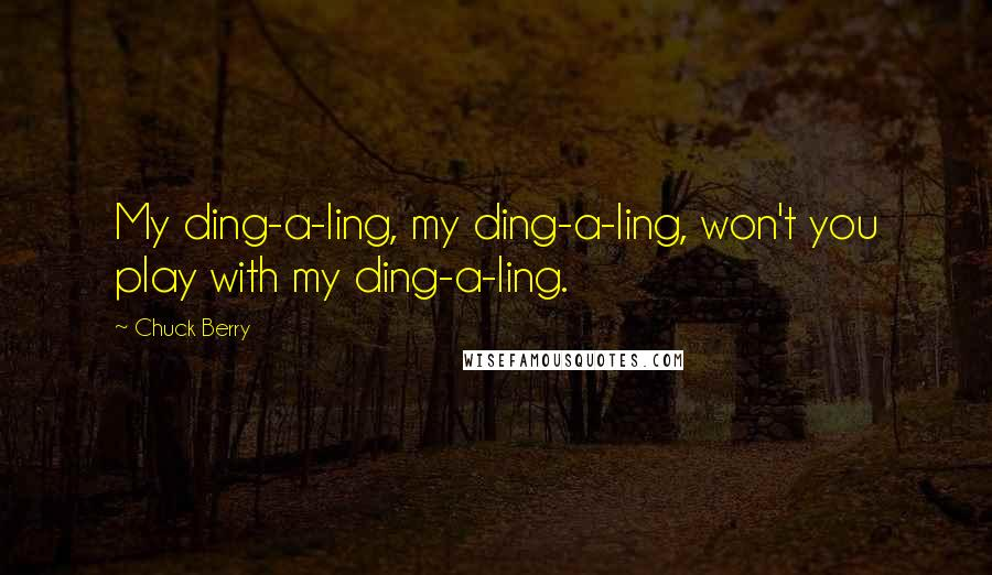 Chuck Berry quotes: My ding-a-ling, my ding-a-ling, won't you play with my ding-a-ling.