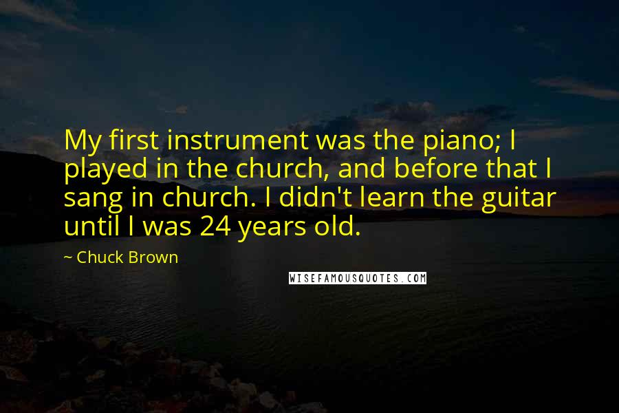 Chuck Brown quotes: My first instrument was the piano; I played in the church, and before that I sang in church. I didn't learn the guitar until I was 24 years old.