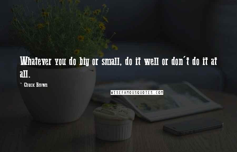 Chuck Brown quotes: Whatever you do big or small, do it well or don't do it at all.