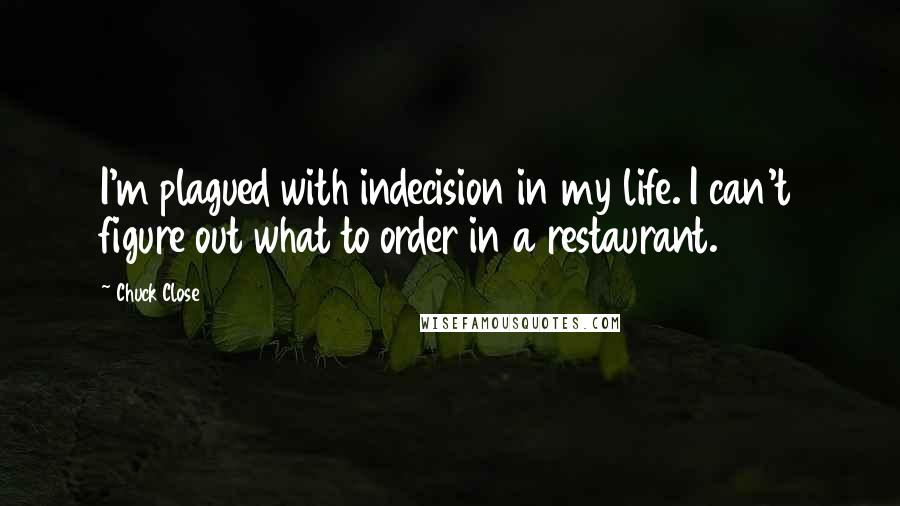 Chuck Close quotes: I'm plagued with indecision in my life. I can't figure out what to order in a restaurant.