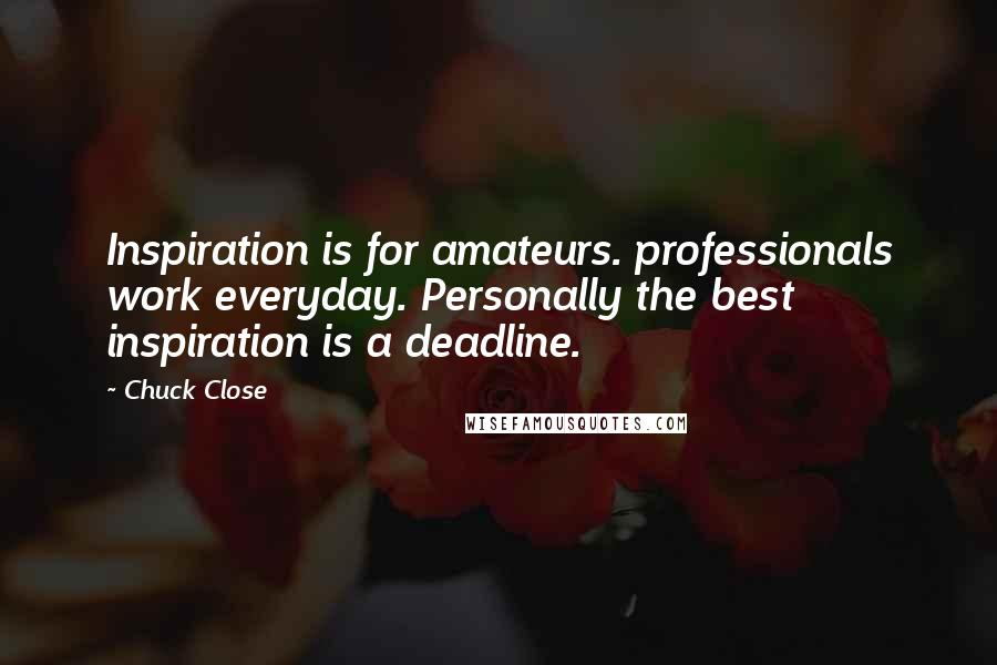 Chuck Close quotes: Inspiration is for amateurs. professionals work everyday. Personally the best inspiration is a deadline.