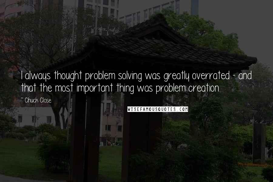 Chuck Close quotes: I always thought problem solving was greatly overrated - and that the most important thing was problem creation.