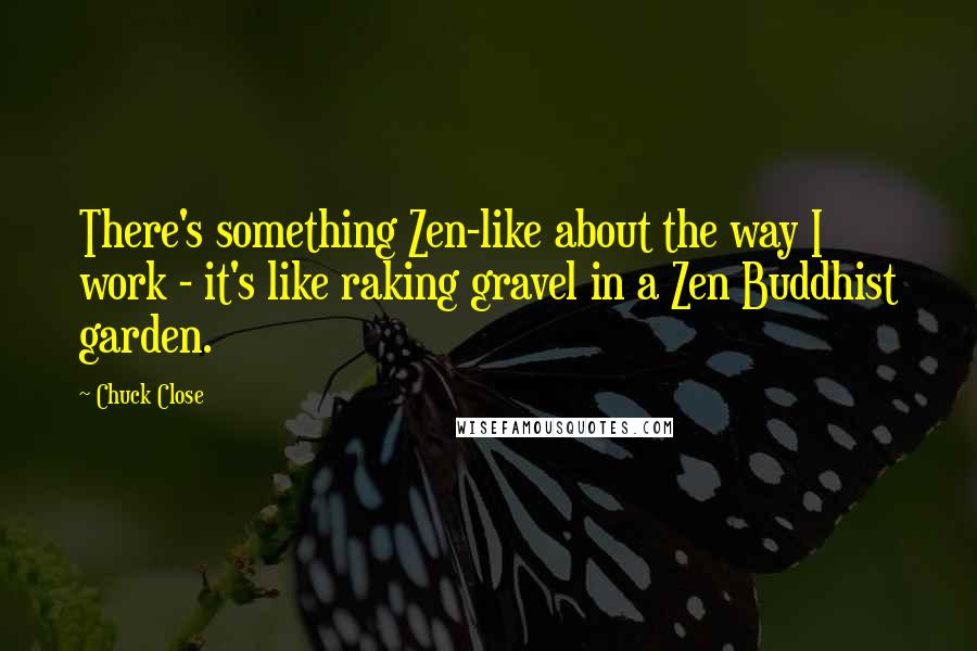 Chuck Close quotes: There's something Zen-like about the way I work - it's like raking gravel in a Zen Buddhist garden.