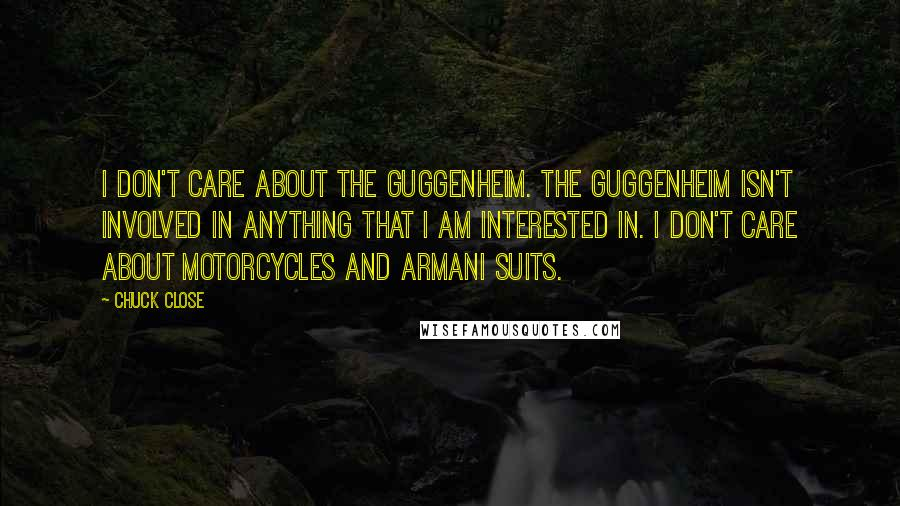 Chuck Close quotes: I don't care about the Guggenheim. The Guggenheim isn't involved in anything that I am interested in. I don't care about motorcycles and Armani suits.