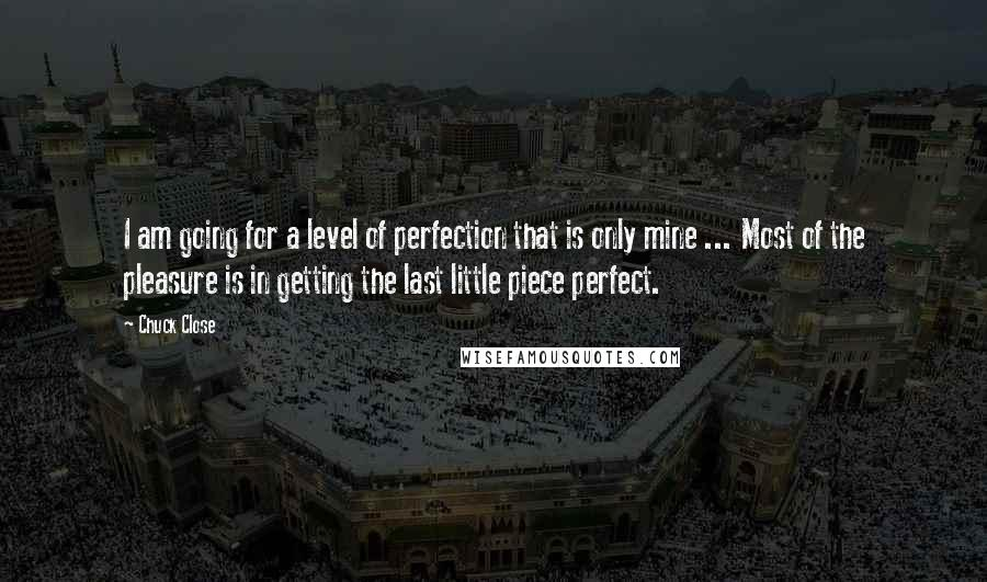 Chuck Close quotes: I am going for a level of perfection that is only mine ... Most of the pleasure is in getting the last little piece perfect.