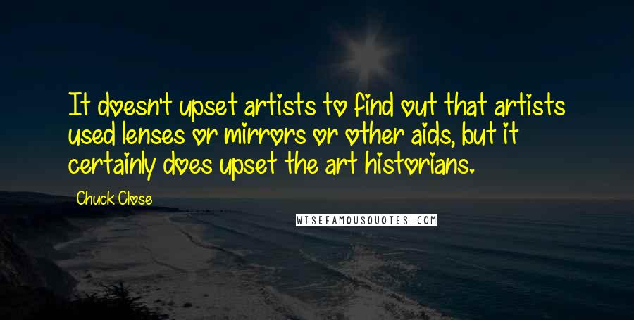 Chuck Close quotes: It doesn't upset artists to find out that artists used lenses or mirrors or other aids, but it certainly does upset the art historians.