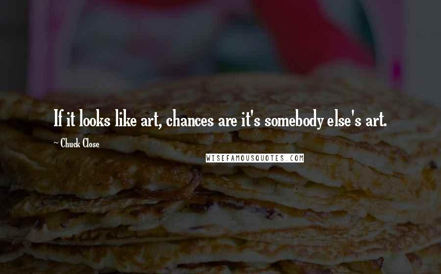 Chuck Close quotes: If it looks like art, chances are it's somebody else's art.