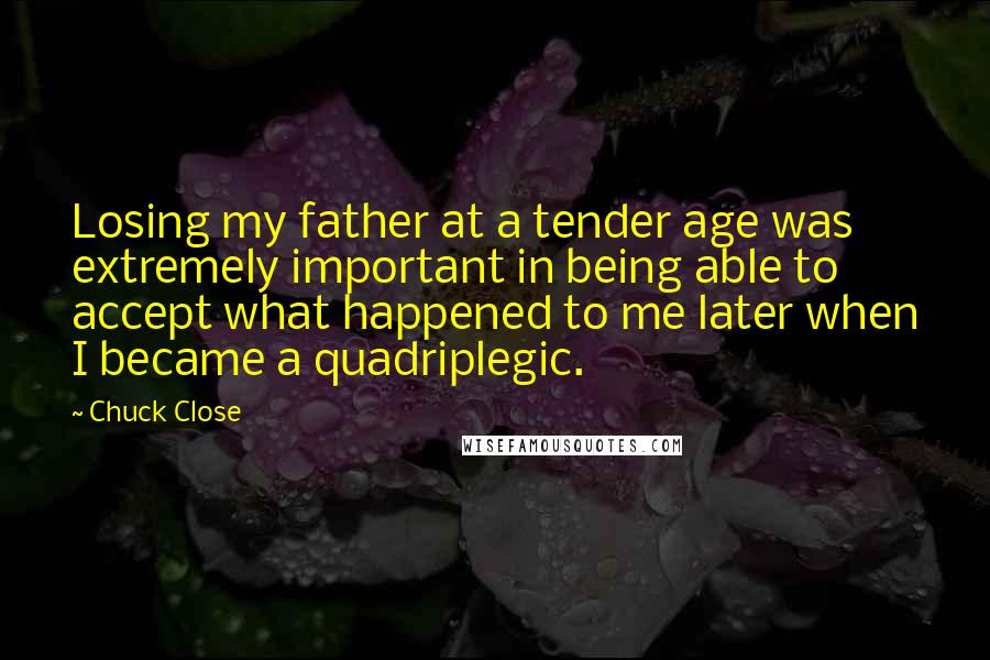 Chuck Close quotes: Losing my father at a tender age was extremely important in being able to accept what happened to me later when I became a quadriplegic.