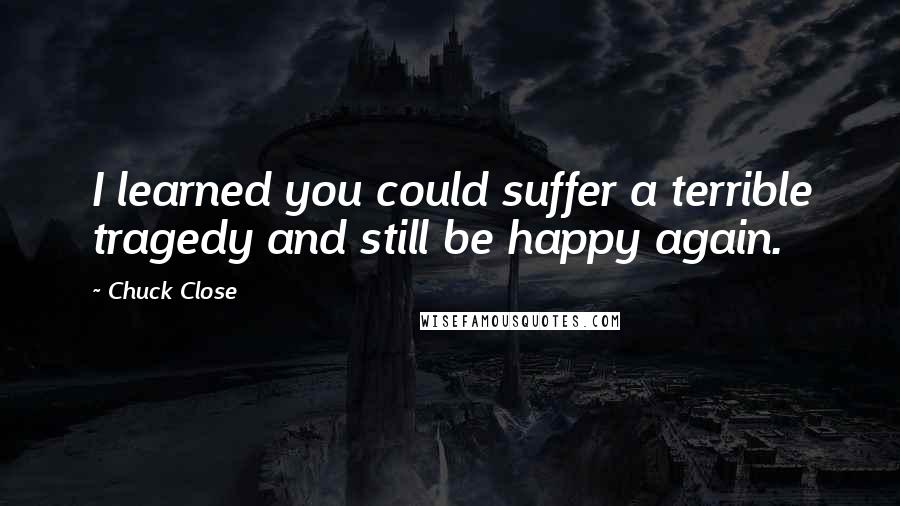 Chuck Close quotes: I learned you could suffer a terrible tragedy and still be happy again.