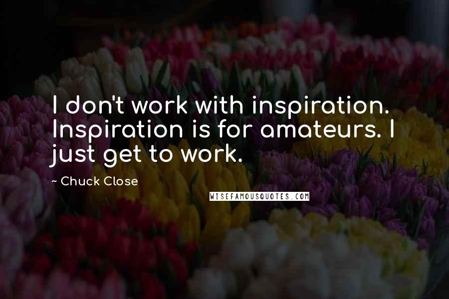Chuck Close quotes: I don't work with inspiration. Inspiration is for amateurs. I just get to work.