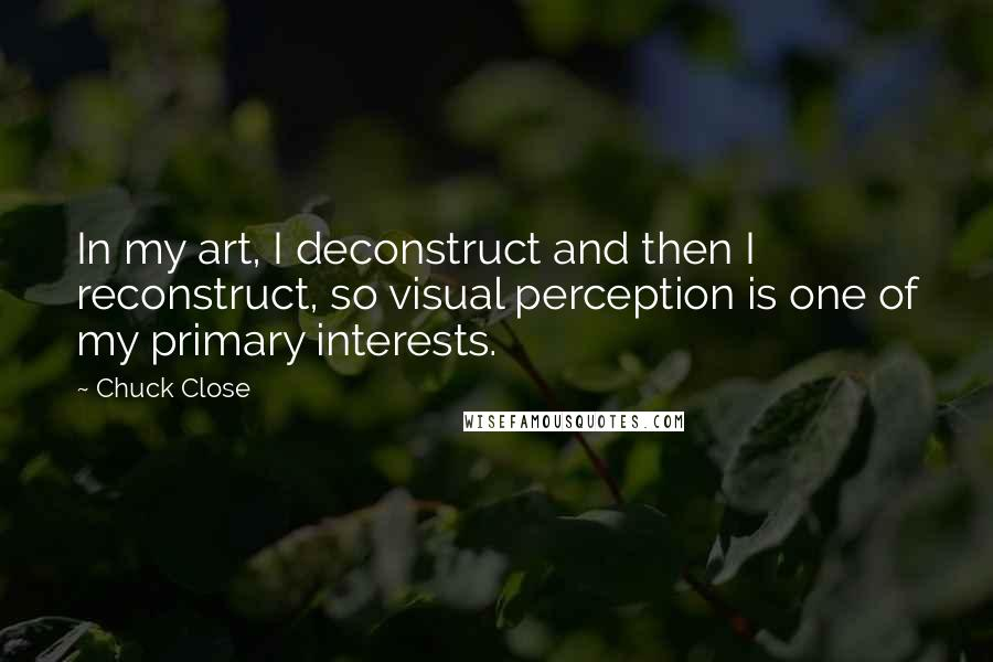 Chuck Close quotes: In my art, I deconstruct and then I reconstruct, so visual perception is one of my primary interests.