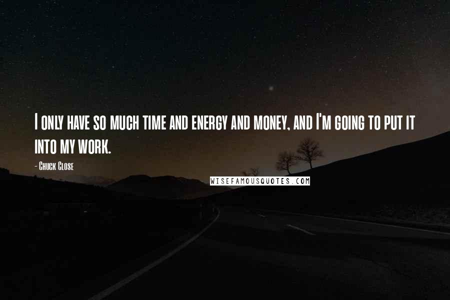 Chuck Close quotes: I only have so much time and energy and money, and I'm going to put it into my work.