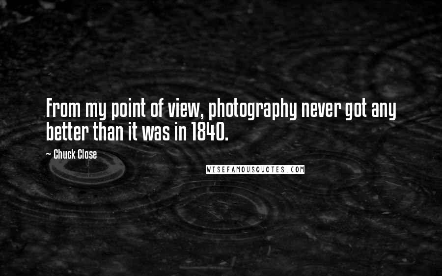 Chuck Close quotes: From my point of view, photography never got any better than it was in 1840.