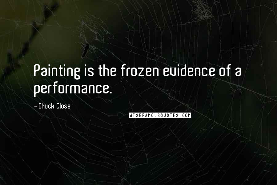 Chuck Close quotes: Painting is the frozen evidence of a performance.
