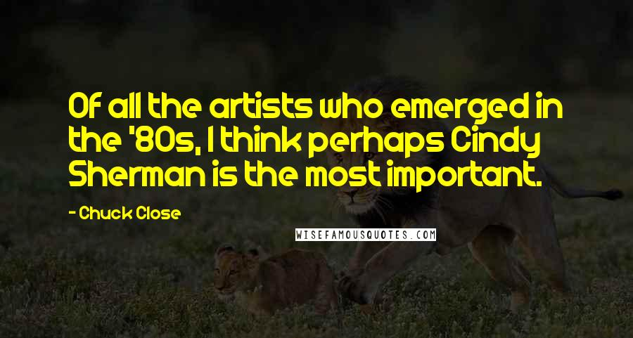 Chuck Close quotes: Of all the artists who emerged in the '80s, I think perhaps Cindy Sherman is the most important.