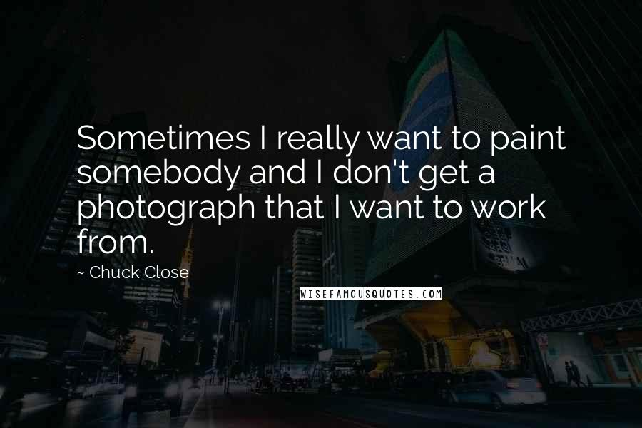 Chuck Close quotes: Sometimes I really want to paint somebody and I don't get a photograph that I want to work from.
