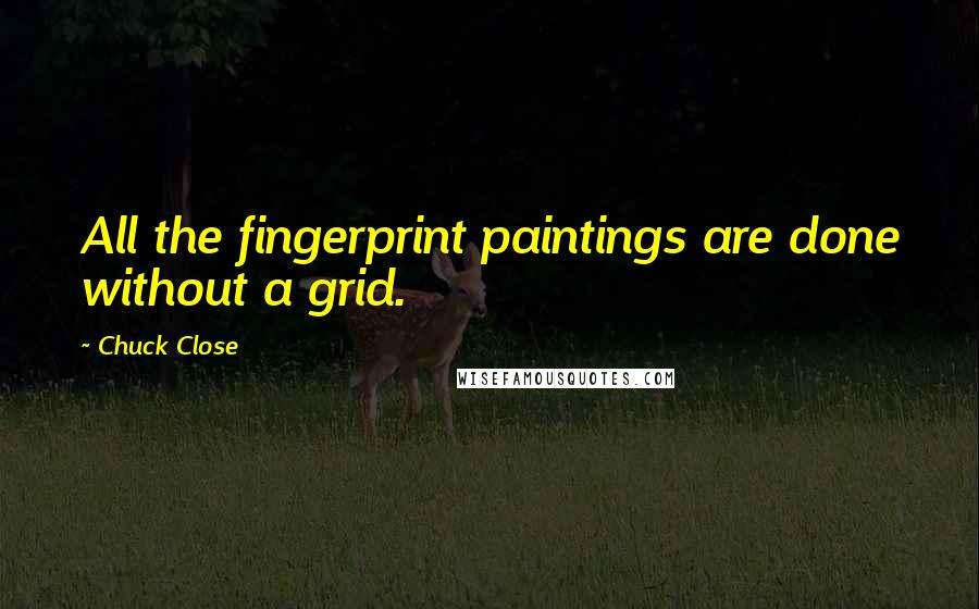 Chuck Close quotes: All the fingerprint paintings are done without a grid.