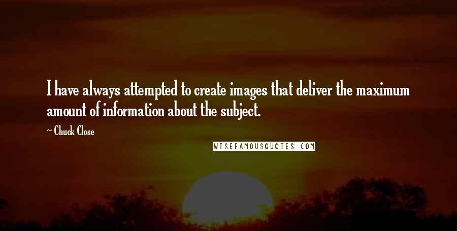 Chuck Close quotes: I have always attempted to create images that deliver the maximum amount of information about the subject.
