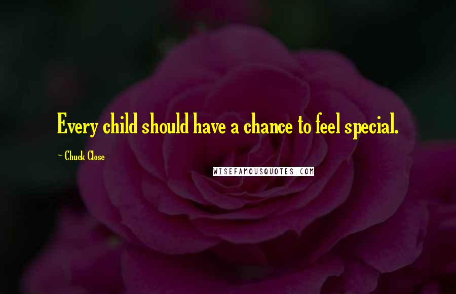 Chuck Close quotes: Every child should have a chance to feel special.