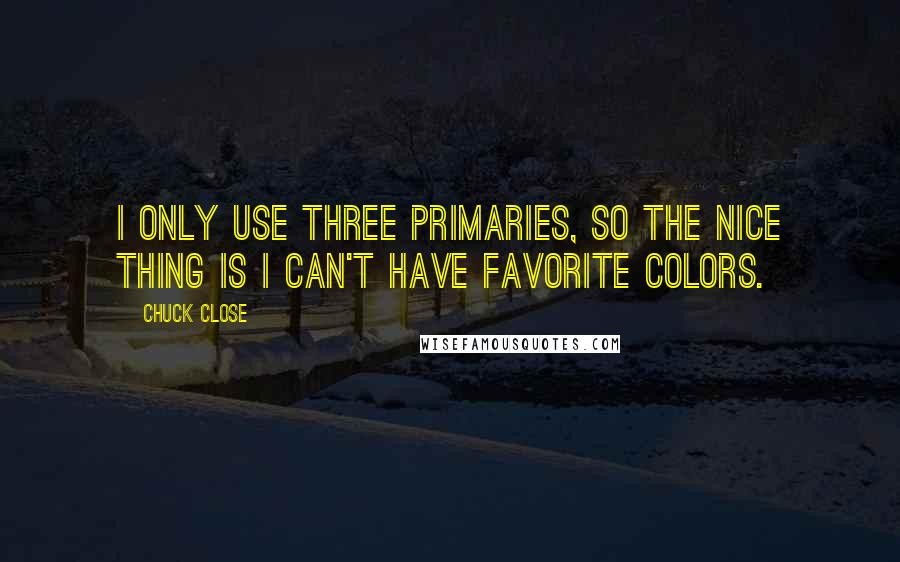 Chuck Close quotes: I only use three primaries, so the nice thing is I can't have favorite colors.