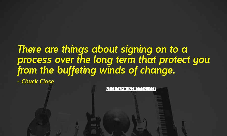 Chuck Close quotes: There are things about signing on to a process over the long term that protect you from the buffeting winds of change.